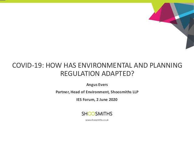 COVID-19: HOW HAS ENVIRONMENTAL AND PLANNING REGULATION ADAPTED? Angus Evers Partner, Head of Environment, Shoosmiths LLP ...