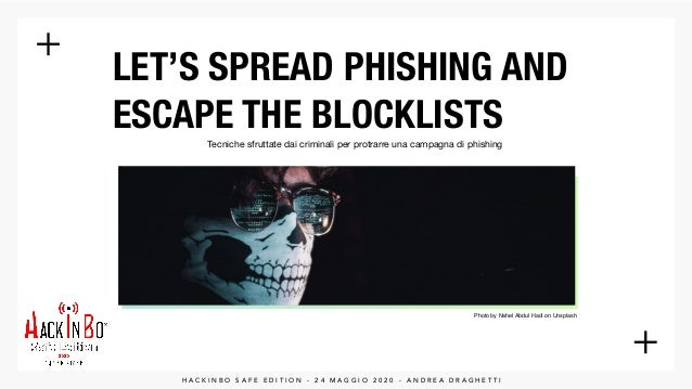 LET'S SPREAD PHISHING AND ESCAPE THE BLOCKLISTS H A C K I N B O S A F E E D I T I O N - 2 4 M A G G I O 2 0 2 0 - A N D R ...