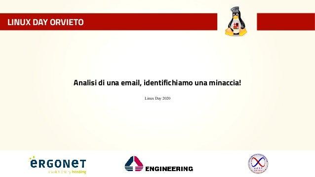 LINUX DAY ORVIETO Analisi di una email, identifichiamo una minaccia! Linux Day 2020 LINUX DAY ORVIETO