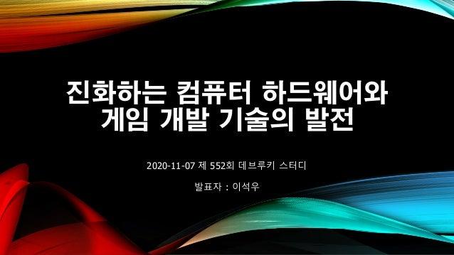 진화하는 컴퓨터 하드웨어와 게임 개발 기술의 발전 2020-11-07 제 552회 데브루키 스터디 발표자 : 이석우