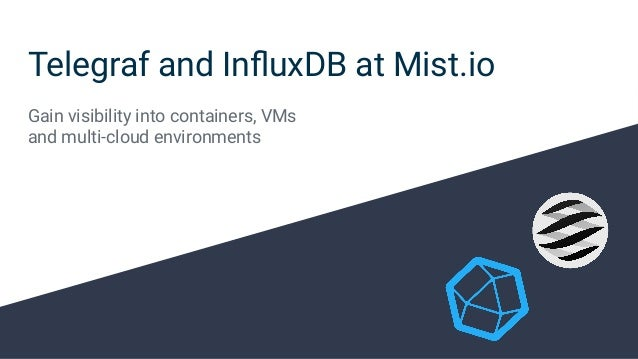 Telegraf and InfluxDB at Mist.io Gain visibility into containers, VMs and multi-cloud environments