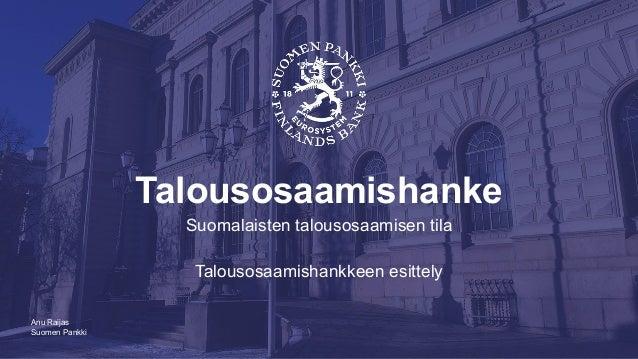 Suomen Pankki Talousosaamishanke Suomalaisten talousosaamisen tila Talousosaamishankkeen esittely Anu Raijas