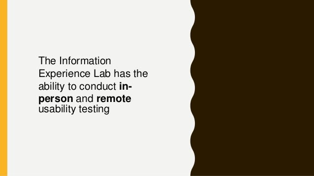 The Information Experience Lab has the ability to conduct in- person and remote usability testing
