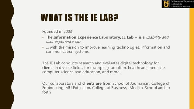 WHAT IS THE IE LAB? Founded in 2003 • The Information Experience Laboratory, IE Lab – is a usability and user experience l...