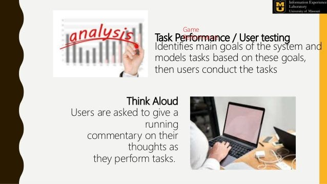 Task Performance / User testing Identifies main goals of the system and models tasks based on these goals, then users cond...