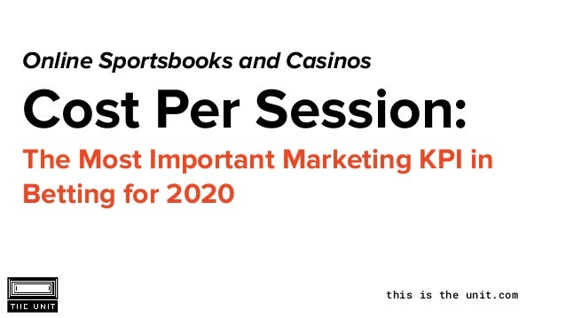 this is the unit.com Online Sportsbooks and Casinos Cost Per Session: The Most Important Marketing KPI in Betting for 2020