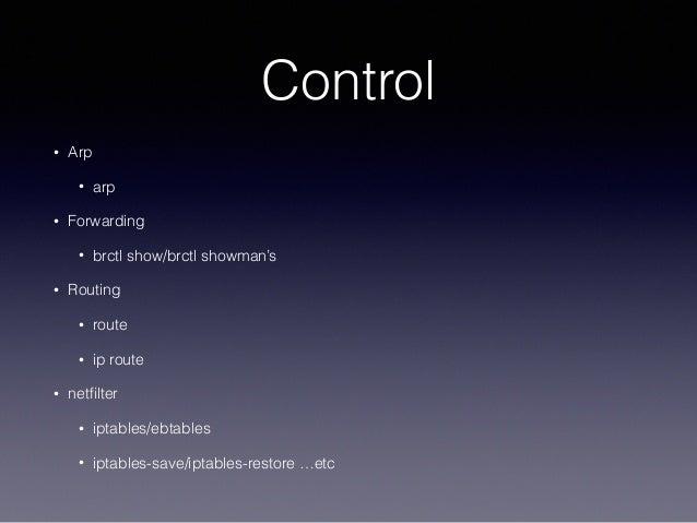 Control • Arp • arp • Forwarding • brctl show/brctl showman's • Routing • route • ip route • netfilter • iptables/ebtables ...
