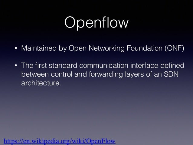 Openflow • Maintained by Open Networking Foundation (ONF) • The first standard communication interface defined between contro...