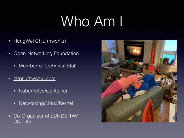 Who Am I • HungWei Chiu (hwchiu) • Open Networking Foundation • Member of Technical Staff • https://hwchiu.com • Kubernete...