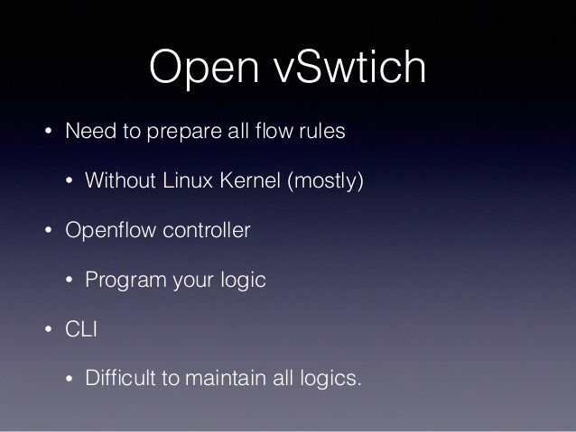 Open vSwtich • Need to prepare all flow rules • Without Linux Kernel (mostly) • Openflow controller • Program your logic • C...