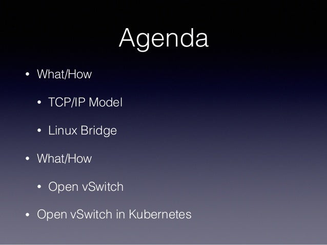 Agenda • What/How • TCP/IP Model • Linux Bridge • What/How • Open vSwitch • Open vSwitch in Kubernetes