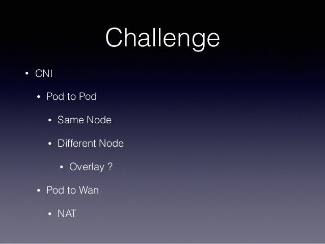 Challenge • CNI • Pod to Pod • Same Node • Different Node • Overlay ? • Pod to Wan • NAT