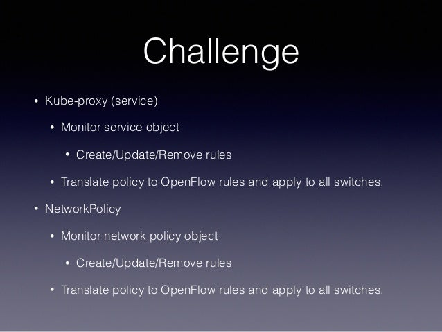 Challenge • Kube-proxy (service) • Monitor service object • Create/Update/Remove rules • Translate policy to OpenFlow rule...
