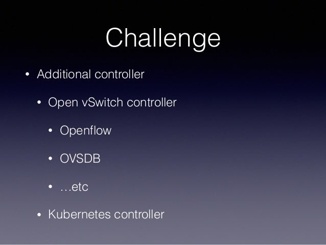 Challenge • Additional controller • Open vSwitch controller • Openflow • OVSDB • …etc • Kubernetes controller