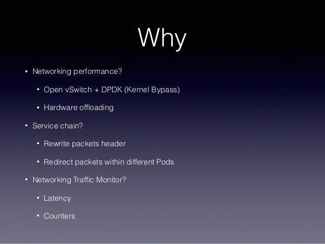 Why • Networking performance? • Open vSwitch + DPDK (Kernel Bypass) • Hardware offloading • Service chain? • Rewrite packet...