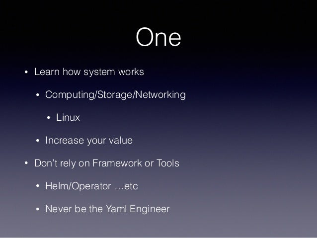 One • Learn how system works • Computing/Storage/Networking • Linux • Increase your value • Don't rely on Framework or Too...