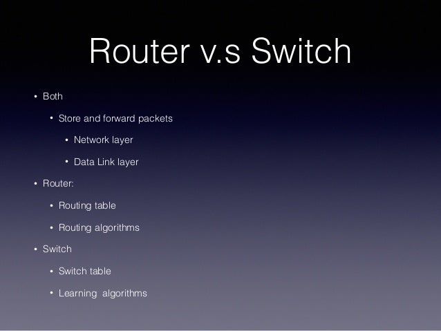 Router v.s Switch • Both • Store and forward packets • Network layer • Data Link layer • Router: • Routing table • Routing...