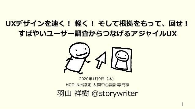 UXデザインを速く! 軽く! そして根拠をもって、回せ! すばやいユーザー調査からつなげるアジャイルUX HCD-Net認定 ⼈間中⼼設計専⾨家 ⽻⼭ 祥樹 @storywriter 1 2020年1⽉9⽇(⽊)