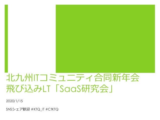 北九州ITコミュニティ合同新年会 飛び込みLT「SaaS研究会」 2020/1/15 SNSシェア歓迎 #KTQ_IT #CfKTQ