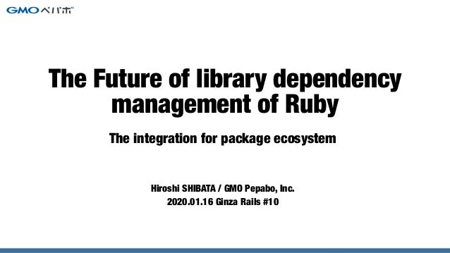 The integration for package ecosystem Hiroshi SHIBATA / GMO Pepabo, Inc. 2020.01.16 Ginza Rails #10 The Future of library ...