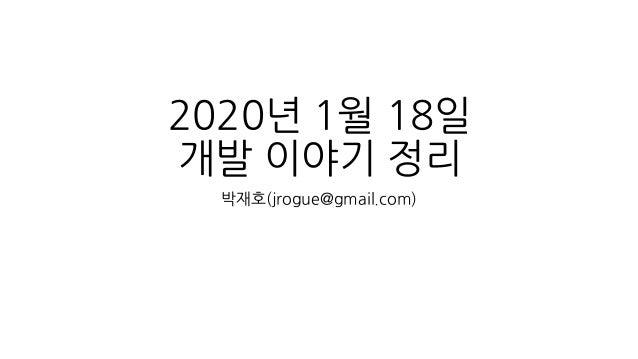2020년 1월 18일 개발 이야기 정리 박재호(jrogue@gmail.com)