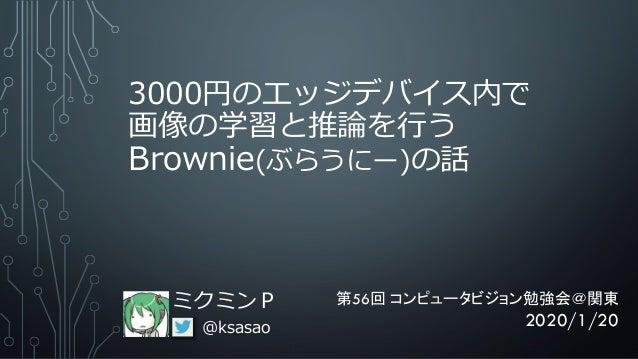 3000円のエッジデバイス内で 画像の学習と推論を行う Brownie(ぶらうにー)の話 ミクミンP @ksasao 第56回 コンピュータビジョン勉強会@関東 2020/1/20