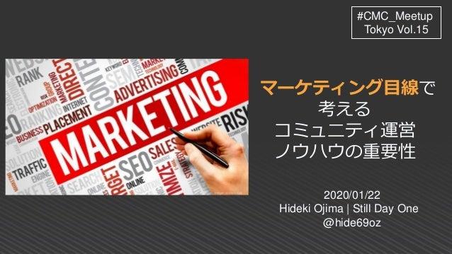 マーケティング目線で 考える コミュ二ティ運営 ノウハウの重要性 2020/01/22 Hideki Ojima | Still Day One @hide69oz #CMC_Meetup Tokyo Vol.15