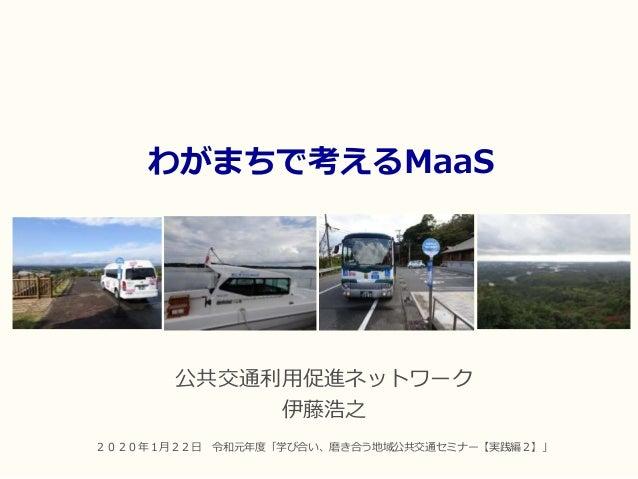 わがまちで考えるMaaS 公共交通利用促進ネットワーク 伊藤浩之 2020年1月22日 令和元年度「学び合い、磨き合う地域公共交通セミナー【実践編2】」
