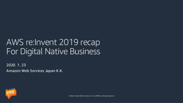 © 2020, Amazon Web Services, Inc. or its affiliates. All rights reserved. AWS re:Invent 2019 recap For Digital Native Busi...