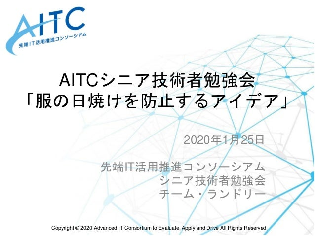 Copyright © 2020 Advanced IT Consortium to Evaluate, Apply and Drive All Rights Reserved. AITCシニア技術者勉強会 「服の日焼けを防止するアイデア」 2...