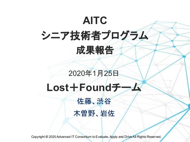 Copyright © 2020 Advanced IT Consortium to Evaluate, Apply and Drive All Rights Reserved. AITC  シニア技術者プログラム 成果報告 2020年1月25...