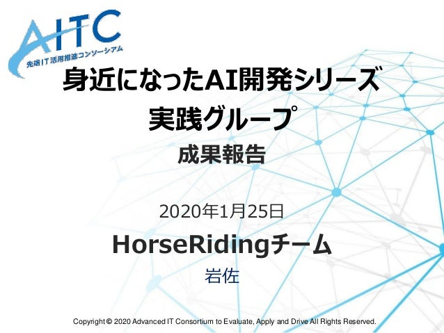 Copyright © 2020 Advanced IT Consortium to Evaluate, Apply and Drive All Rights Reserved. 身近になったAI開発シリーズ 実践グループ 成果報告 2020年...