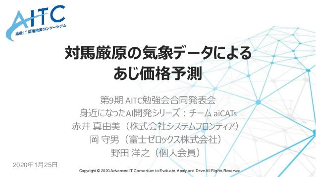 Copyright © 2020 Advanced IT Consortium to Evaluate, Apply and Drive All Rights Reserved. 対馬厳原の気象データによる あじ価格予測 第9期 AITC勉強会...