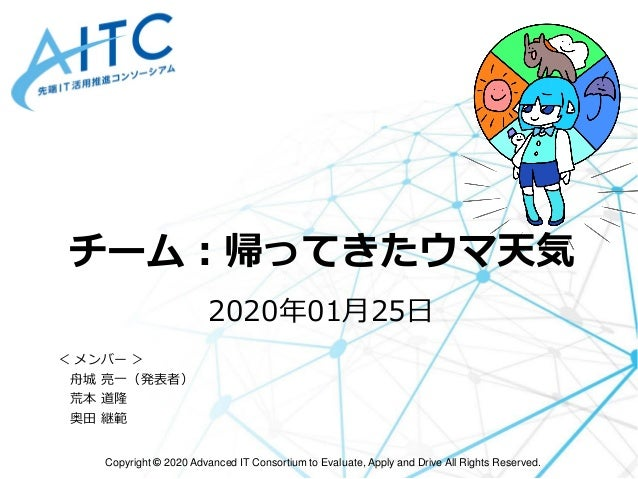 Copyright © 2020 Advanced IT Consortium to Evaluate, Apply and Drive All Rights Reserved. チーム:帰ってきたウマ天気 2020年01月25日 < メンバー...