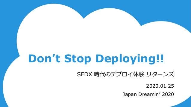 Don't Stop Deploying!! 2020.01.25 Japan Dreamin' 2020 SFDX 時代のデプロイ体験 リターンズ