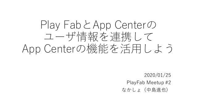 Play FabとApp Centerの ユーザ情報を連携して App Centerの機能を活用しよう 2020/01/25 PlayFab Meetup #2 なかしょ(中島進也)