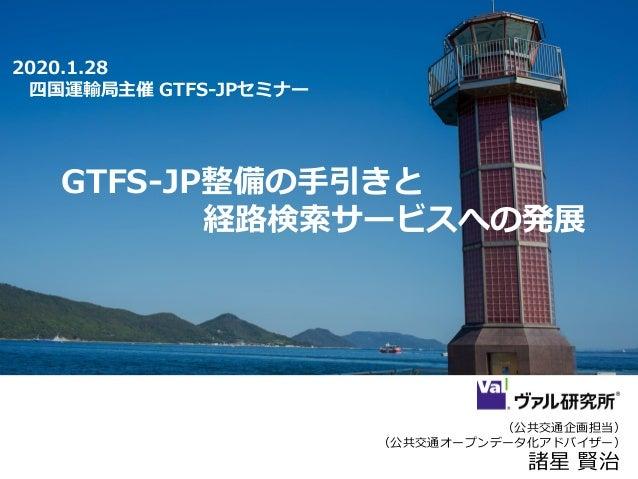 (公共交通企画担当) (公共交通オープンデータ化アドバイザー) 諸星 賢治 2020.1.28 四国運輸局主催 GTFS-JPセミナー GTFS-JP整備の手引きと 経路検索サービスへの発展