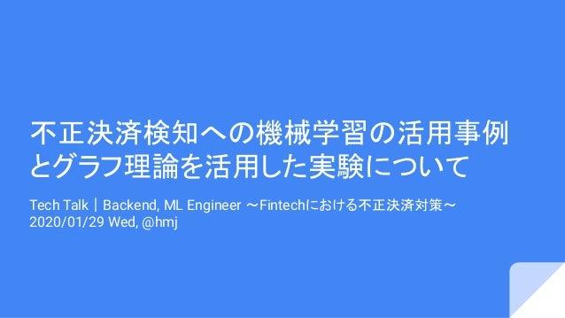 不正決済検知への機械学習の活用事例 とグラフ理論を活用した実験について Tech Talk|Backend, ML Engineer 〜Fintechにおける不正決済対策〜 2020/01/29 Wed, @hmj