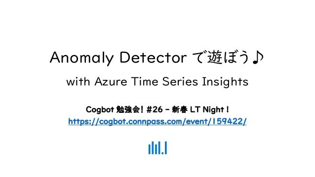 Anomaly Detector で遊ぼう♪ with Azure Time Series Insights Cogbot 勉強会! #26 - 新春 LT Night ! https://cogbot.connpass.com/event/1...