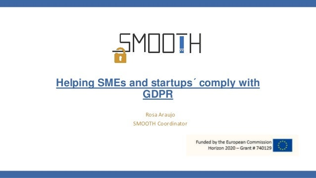 Helping SMEs and startups´ comply with GDPR Rosa Araujo SMOOTH Coordinator