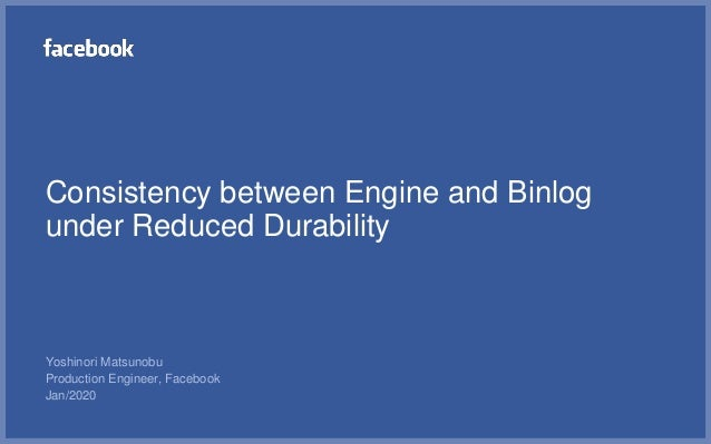 Consistency between Engine and Binlog under Reduced Durability Yoshinori Matsunobu Production Engineer, Facebook Jan/2020