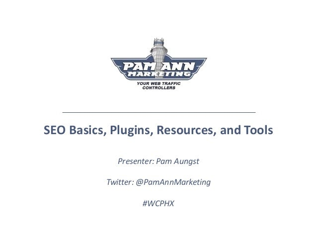 SEO Basics, Plugins, Resources, and Tools Presenter: Pam Aungst Twitter: @PamAnnMarketing #WCPHX