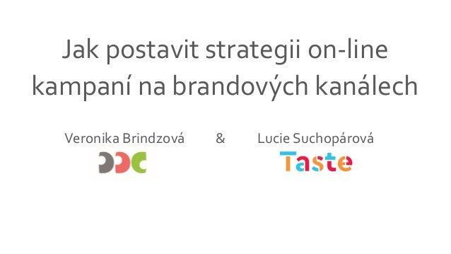 Jak postavit strategii on-line kampaní na brandových kanálech Veronika Brindzová Lucie Suchopárová&