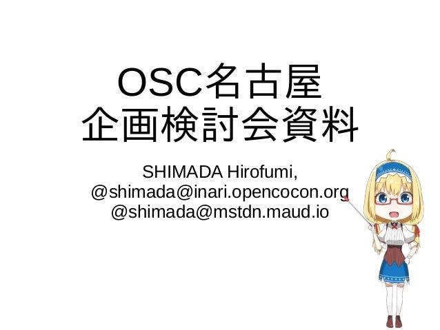 OSC名古屋 企画検討会資料 SHIMADA Hirofumi, @shimada@inari.opencocon.org @shimada@mstdn.maud.io