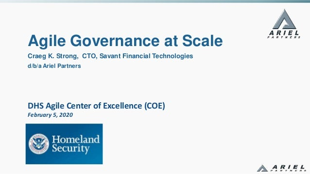 DHS Agile Center of Excellence (COE) February 5, 2020 Agile Governance at Scale Craeg K. Strong, CTO, Savant Financial Tec...