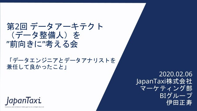 """Proprietary and Confidential ©2020 JapanTaxi, Inc. All Rights Reserved 第2回 データアーキテクト (データ整備人)を """"前向きに""""考える会 「データエンジニアとデータアナリ..."""