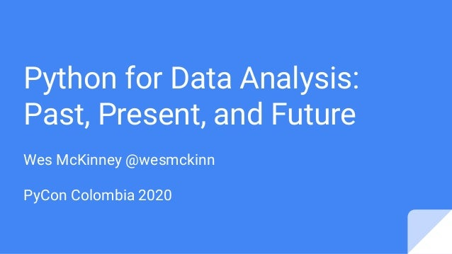 Wes McKinney @wesmckinn PyCon Colombia 2020 Python for Data Analysis: Past, Present, and Future