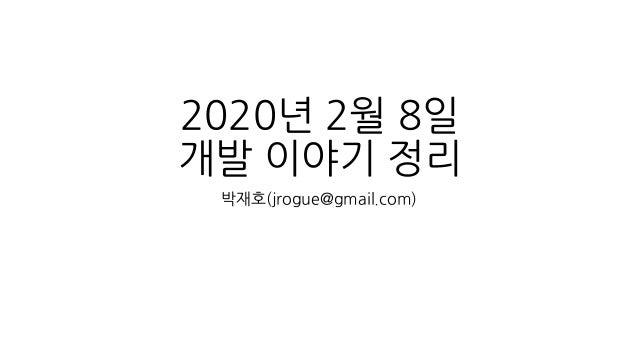 2020년 2월 8일 개발 이야기 정리 박재호(jrogue@gmail.com)