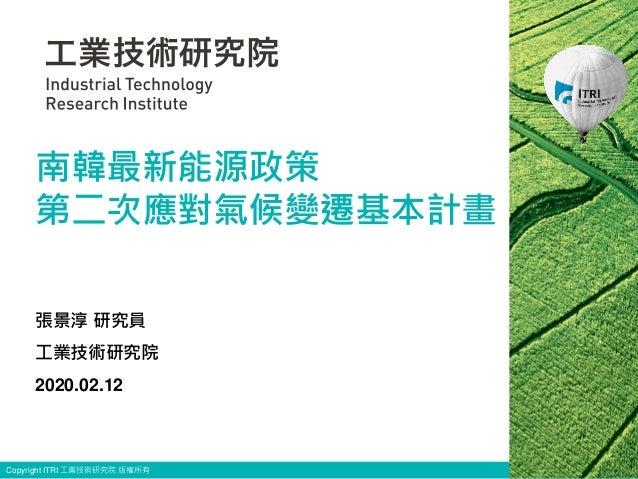 Copyright ITRI 工業技術研究院 版權所有 張景淳 研究員 工業技術研究院 2020.02.12 南韓最新能源政策 第二次應對氣候變遷基本計畫