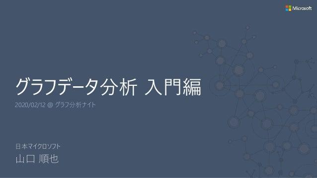 グラフデータ分析 入門編 2020/02/12 @ グラフ分析ナイト 日本マイクロソフト 山口 順也